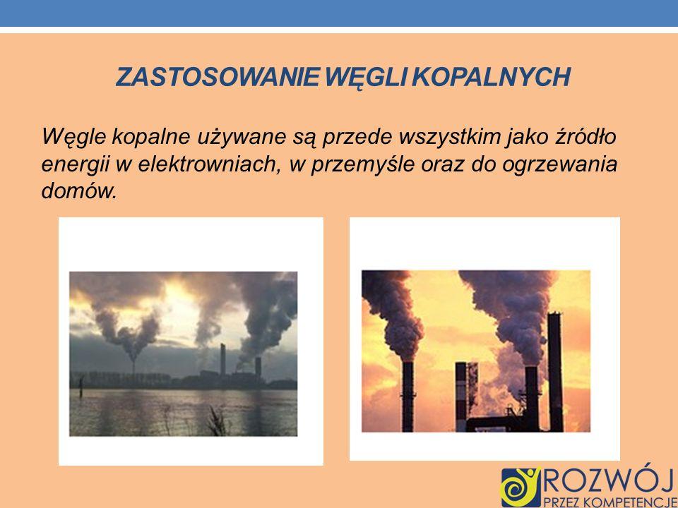 ZASTOSOWANIE WĘGLI KOPALNYCH Węgle kopalne używane są przede wszystkim jako źródło energii w elektrowniach, w przemyśle oraz do ogrzewania domów.