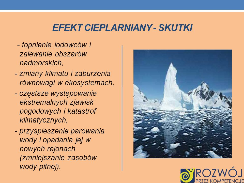 EFEKT CIEPLARNIANY - SKUTKI - topnienie lodowców i zalewanie obszarów nadmorskich, - zmiany klimatu i zaburzenia równowagi w ekosystemach, - częstsze