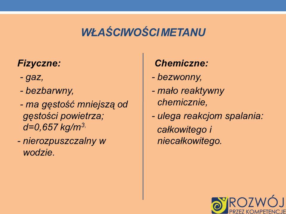 WŁAŚCIWOŚCI METANU Fizyczne: - gaz, - bezbarwny, - ma gęstość mniejszą od gęstości powietrza; d=0,657 kg/m 3, - nierozpuszczalny w wodzie. Chemiczne: