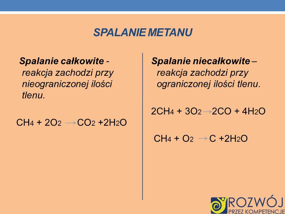 SPALANIE METANU Spalanie całkowite - reakcja zachodzi przy nieograniczonej ilości tlenu. CH 4 + 2O 2 CO 2 +2H 2 O Spalanie niecałkowite – reakcja zach