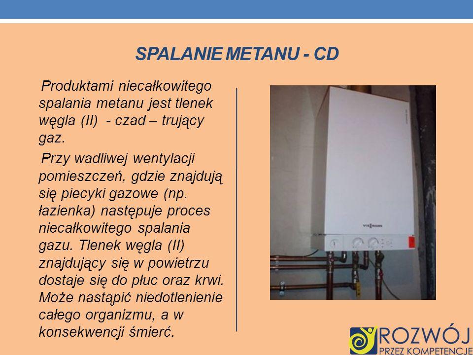 SPALANIE METANU - CD Produktami niecałkowitego spalania metanu jest tlenek węgla (II) - czad – trujący gaz. Przy wadliwej wentylacji pomieszczeń, gdzi