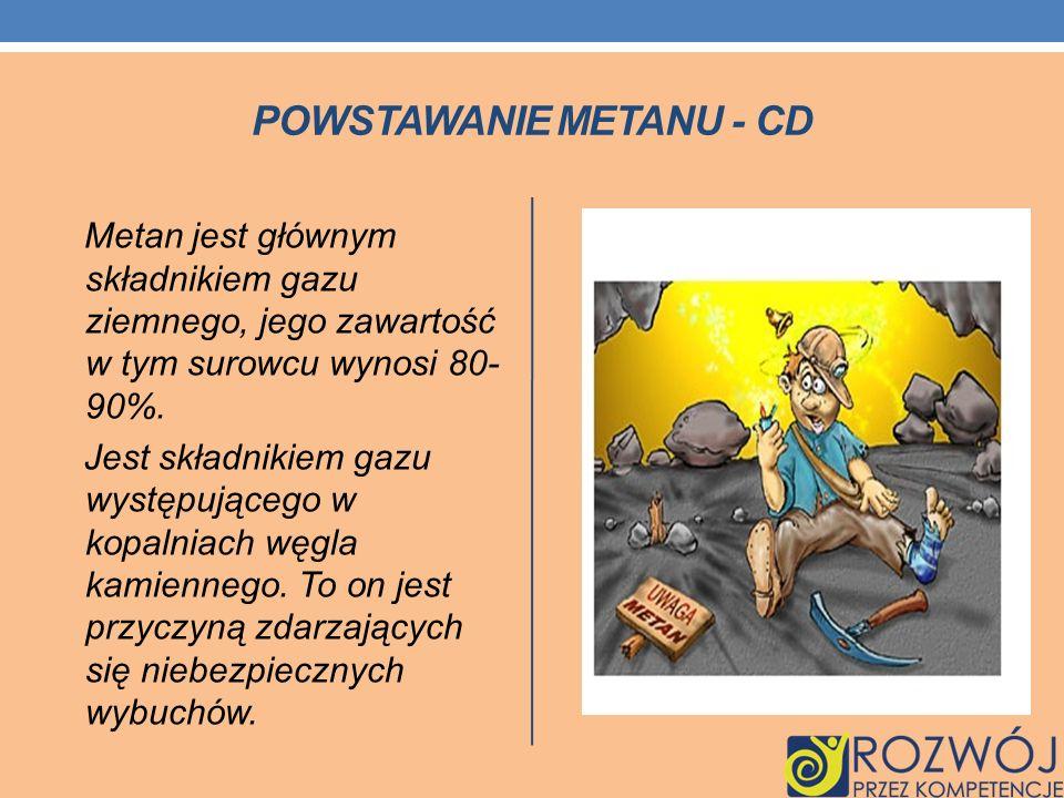 POWSTAWANIE METANU - CD Metan jest głównym składnikiem gazu ziemnego, jego zawartość w tym surowcu wynosi 80- 90%. Jest składnikiem gazu występującego