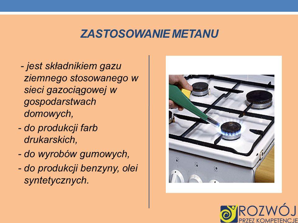 ZASTOSOWANIE METANU - jest składnikiem gazu ziemnego stosowanego w sieci gazociągowej w gospodarstwach domowych, - do produkcji farb drukarskich, - do