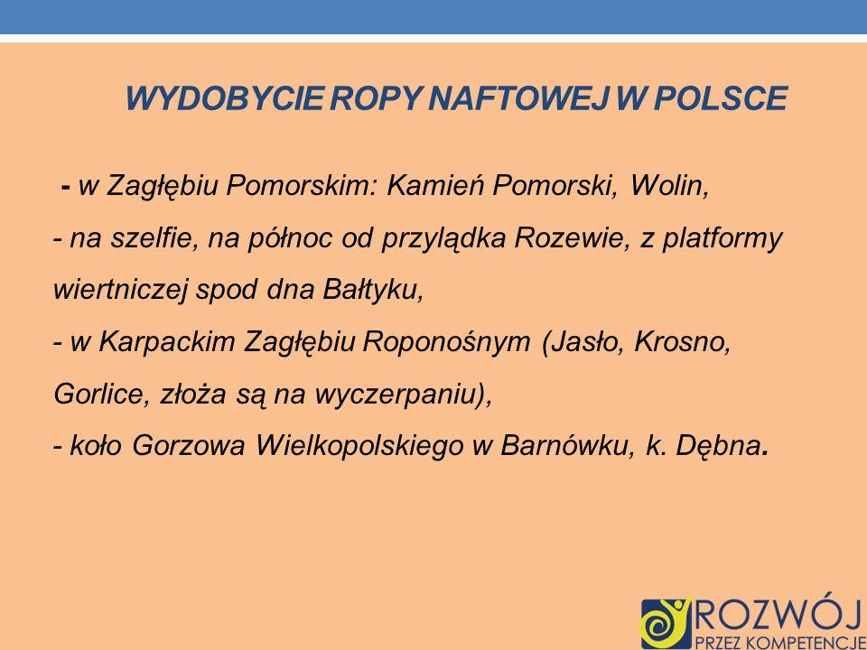WYDOBYCIE ROPY NAFTOWEJ W POLSCE - w Zagłębiu Pomorskim: Kamień Pomorski, Wolin, - na szelfie, na północ od przylądka Rozewie, z platformy wiertniczej