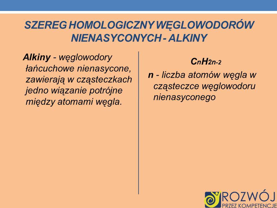 SZEREG HOMOLOGICZNY WĘGLOWODORÓW NIENASYCONYCH - ALKINY Alkiny - węglowodory łańcuchowe nienasycone, zawierają w cząsteczkach jedno wiązanie potrójne