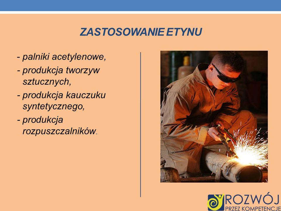 ZASTOSOWANIE ETYNU - palniki acetylenowe, - produkcja tworzyw sztucznych, - produkcja kauczuku syntetycznego, - produkcja rozpuszczalników.