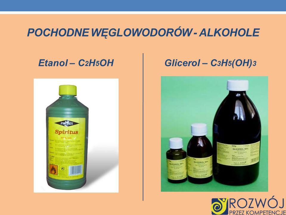 POCHODNE WĘGLOWODORÓW - ALKOHOLE Etanol – C 2 H 5 OH Glicerol – C 3 H 5 (OH) 3