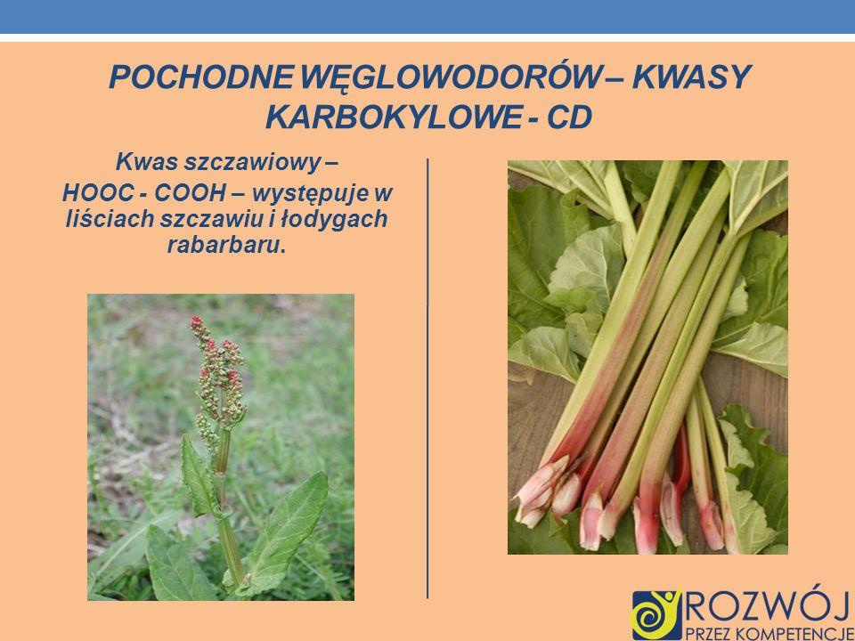 POCHODNE WĘGLOWODORÓW – KWASY KARBOKYLOWE - CD Kwas szczawiowy – HOOC - COOH – występuje w liściach szczawiu i łodygach rabarbaru.