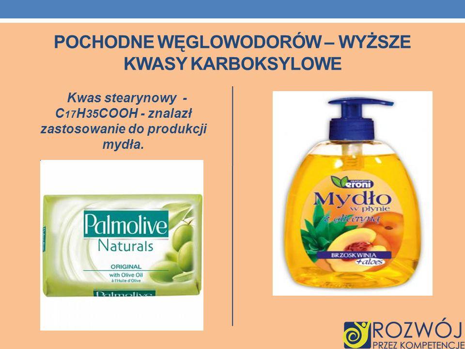 POCHODNE WĘGLOWODORÓW – WYŻSZE KWASY KARBOKSYLOWE Kwas stearynowy - C 17 H 35 COOH - znalazł zastosowanie do produkcji mydła.
