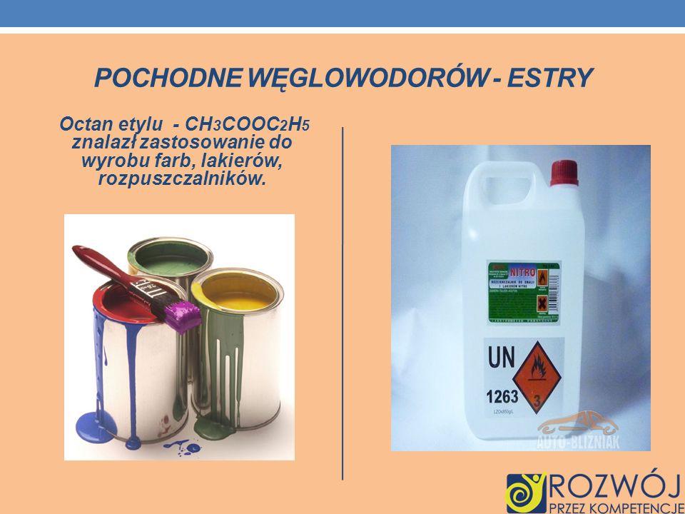 POCHODNE WĘGLOWODORÓW - ESTRY Octan etylu - CH 3 COOC 2 H 5 znalazł zastosowanie do wyrobu farb, lakierów, rozpuszczalników.