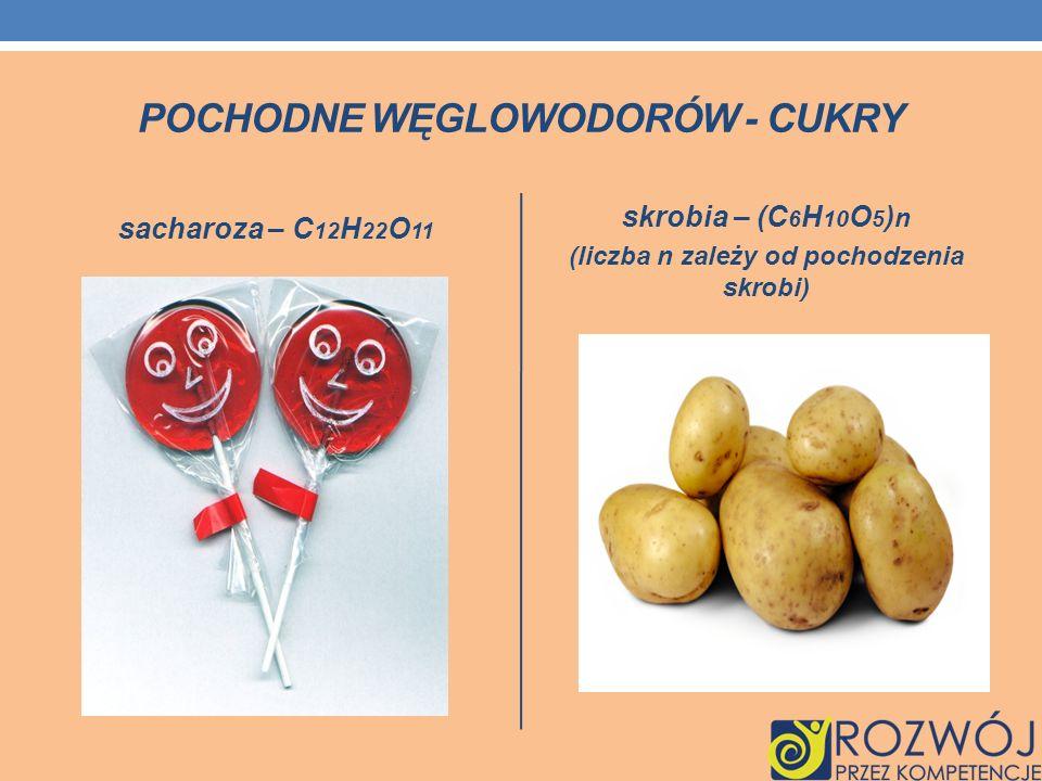 POCHODNE WĘGLOWODORÓW - CUKRY sacharoza – C 12 H 22 O 11 skrobia – (C 6 H 10 O 5 ) n (liczba n zależy od pochodzenia skrobi)
