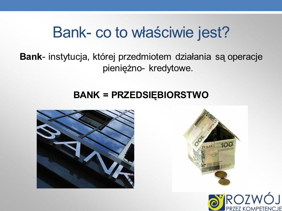 Bank- co to właściwie jest? Bank- instytucja, której przedmiotem działania są operacje pieniężno- kredytowe. BANK = PRZEDSIĘBIORSTWO