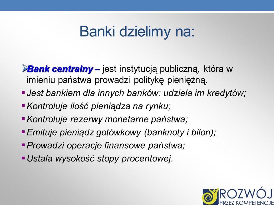 Banki dzielimy na: Bank centralny – Bank centralny – jest instytucją publiczną, która w imieniu państwa prowadzi politykę pieniężną. Jest bankiem dla