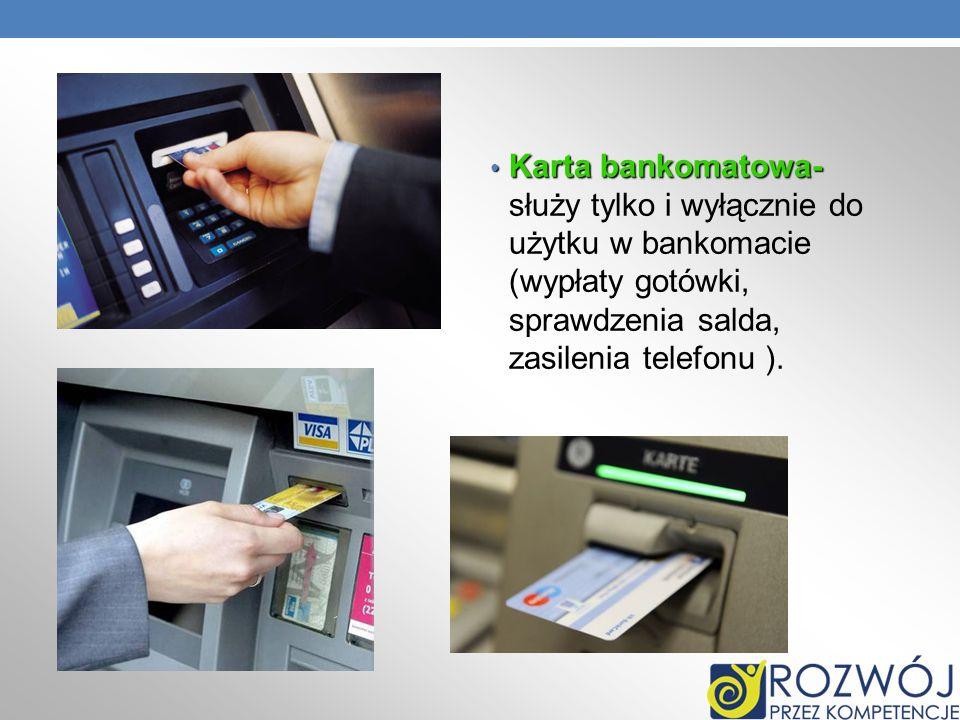 Karta bankomatowa- Karta bankomatowa- służy tylko i wyłącznie do użytku w bankomacie (wypłaty gotówki, sprawdzenia salda, zasilenia telefonu ).