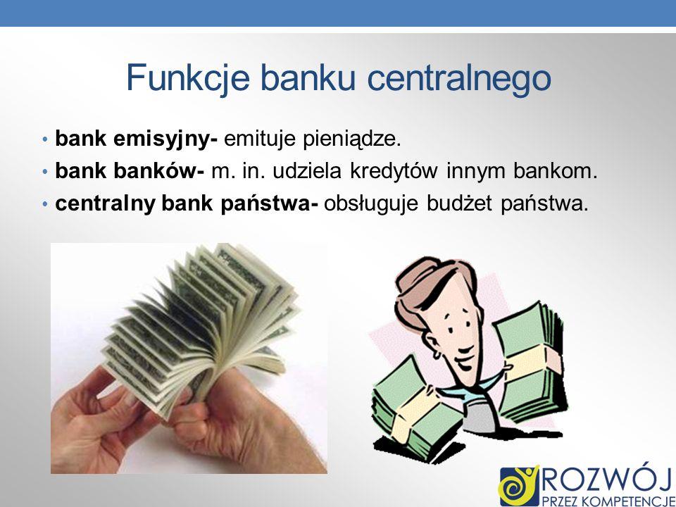 Funkcje banku centralnego bank emisyjny- emituje pieniądze. bank banków- m. in. udziela kredytów innym bankom. centralny bank państwa- obsługuje budże