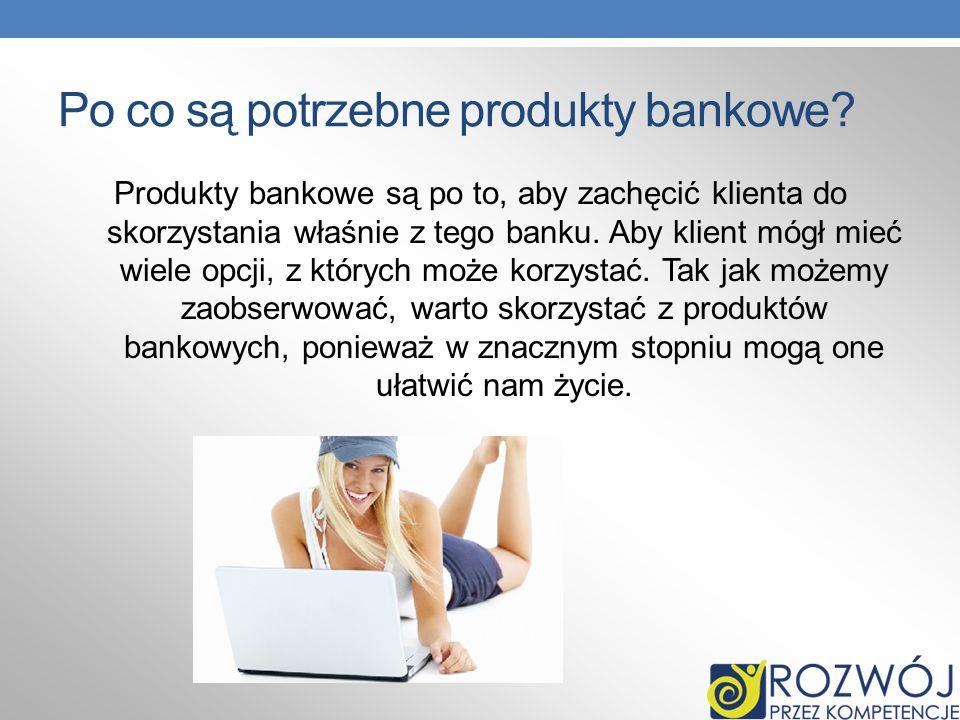 Po co są potrzebne produkty bankowe? Produkty bankowe są po to, aby zachęcić klienta do skorzystania właśnie z tego banku. Aby klient mógł mieć wiele