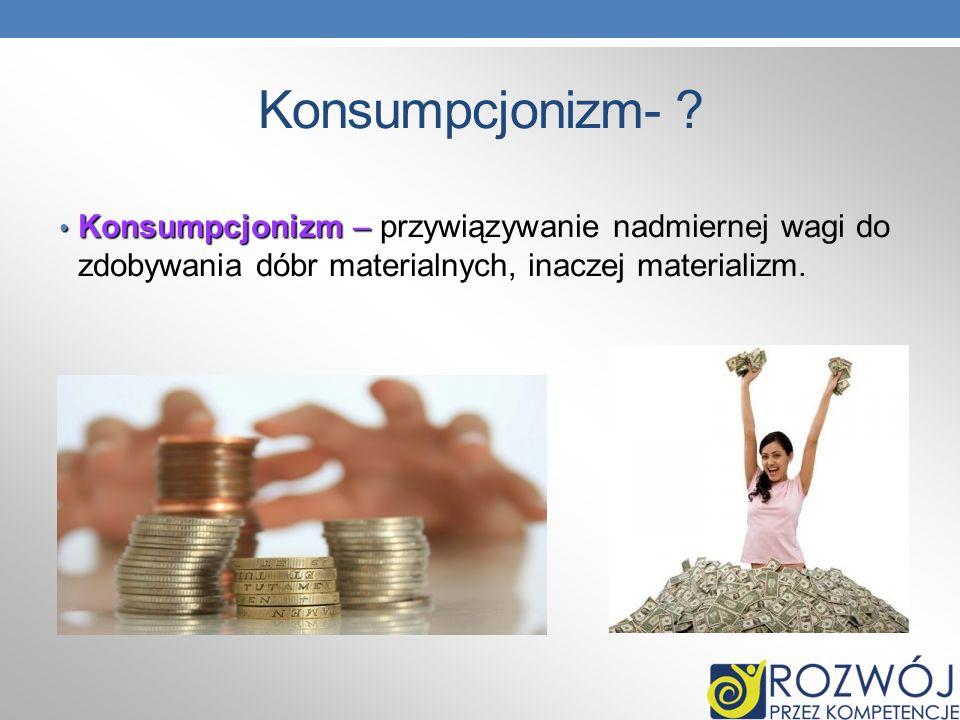 Konsumpcjonizm- ? Konsumpcjonizm – Konsumpcjonizm – przywiązywanie nadmiernej wagi do zdobywania dóbr materialnych, inaczej materializm.