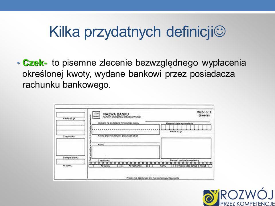 Kilka przydatnych definicji Czek- Czek- to pisemne zlecenie bezwzględnego wypłacenia określonej kwoty, wydane bankowi przez posiadacza rachunku bankow