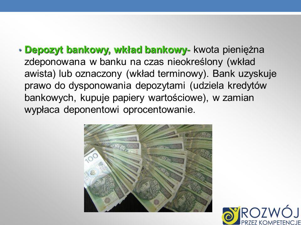 Depozyt bankowy, wkład bankowy- Depozyt bankowy, wkład bankowy- kwota pieniężna zdeponowana w banku na czas nieokreślony (wkład awista) lub oznaczony