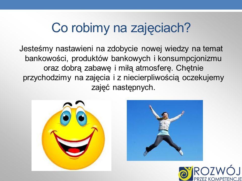 Co robimy na zajęciach? Jesteśmy nastawieni na zdobycie nowej wiedzy na temat bankowości, produktów bankowych i konsumpcjonizmu oraz dobrą zabawę i mi