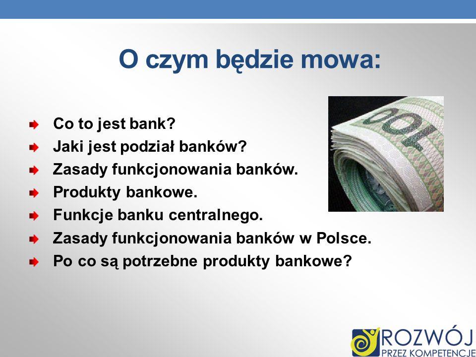 O czym będzie mowa: Co to jest bank? Jaki jest podział banków? Zasady funkcjonowania banków. Produkty bankowe. Funkcje banku centralnego. Zasady funkc