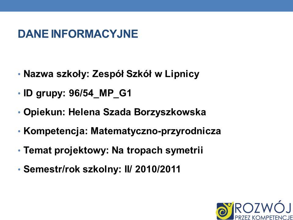 DANE INFORMACYJNE Nazwa szkoły: Zespół Szkół w Lipnicy ID grupy: 96/54_MP_G1 Opiekun: Helena Szada Borzyszkowska Kompetencja: Matematyczno-przyrodnicz