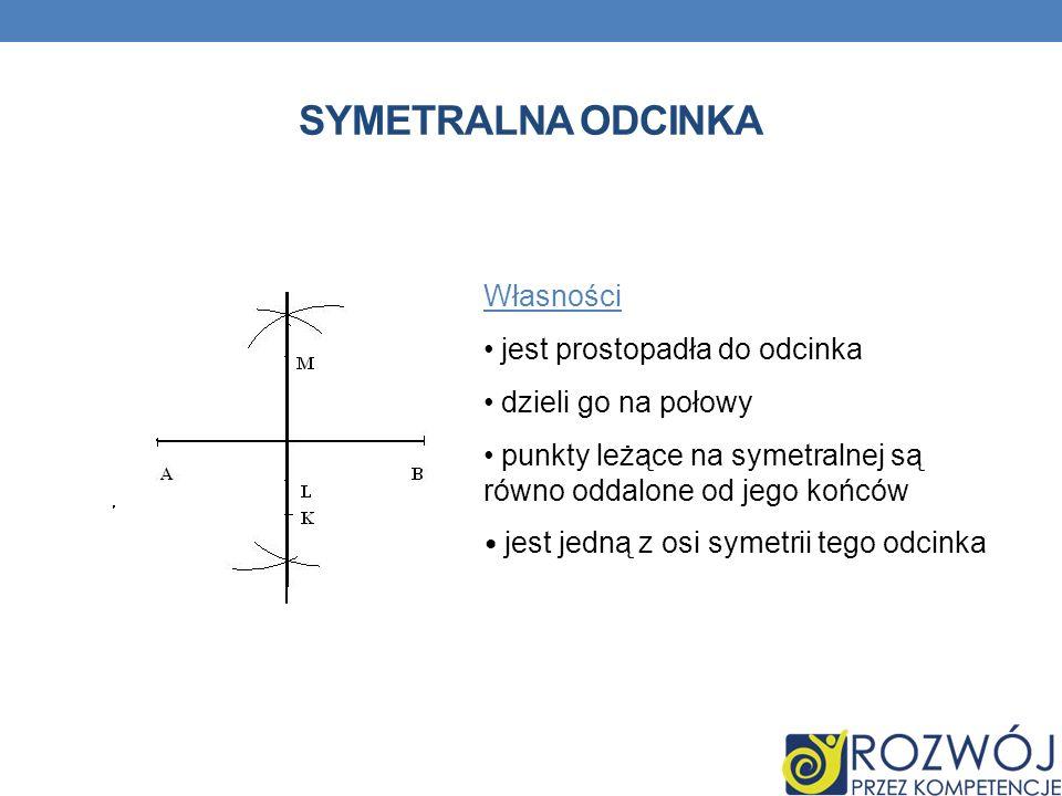 SYMETRALNA ODCINKA Własności jest prostopadła do odcinka dzieli go na połowy punkty leżące na symetralnej są równo oddalone od jego końców jest jedną