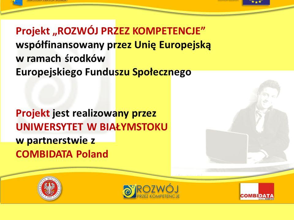 Projekt ROZWÓJ PRZEZ KOMPETENCJE współfinansowany przez Unię Europejską w ramach środków Europejskiego Funduszu Społecznego Projekt jest realizowany przez UNIWERSYTET W BIAŁYMSTOKU w partnerstwie z COMBIDATA Poland