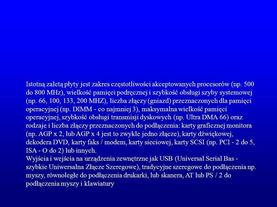 Istotną zaletą płyty jest zakres częstotliwości akceptowanych procesorów (np. 500 do 800 MHz), wielkość pamięci podręcznej i szybkość obsługi szyby sy