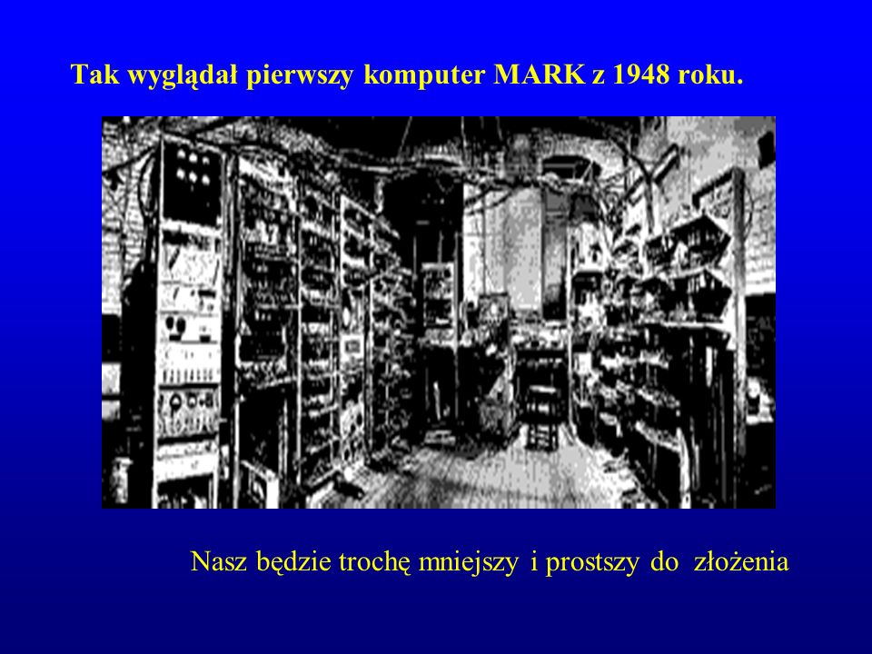 Tak wyglądał pierwszy komputer MARK z 1948 roku. Nasz będzie trochę mniejszy i prostszy do złożenia