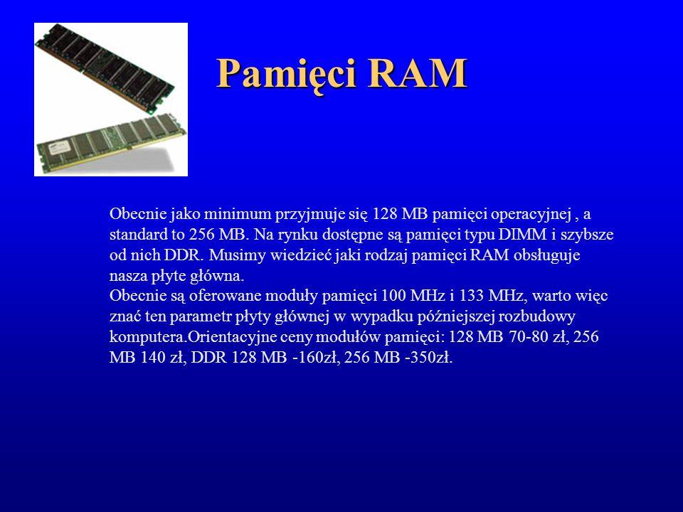 Pamięci RAM Obecnie jako minimum przyjmuje się 128 MB pamięci operacyjnej, a standard to 256 MB. Na rynku dostępne są pamięci typu DIMM i szybsze od n