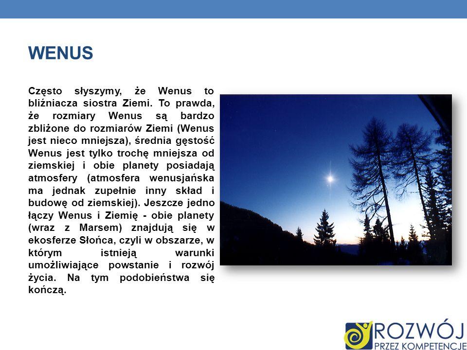 WENUS Często słyszymy, że Wenus to bliźniacza siostra Ziemi. To prawda, że rozmiary Wenus są bardzo zbliżone do rozmiarów Ziemi (Wenus jest nieco mnie