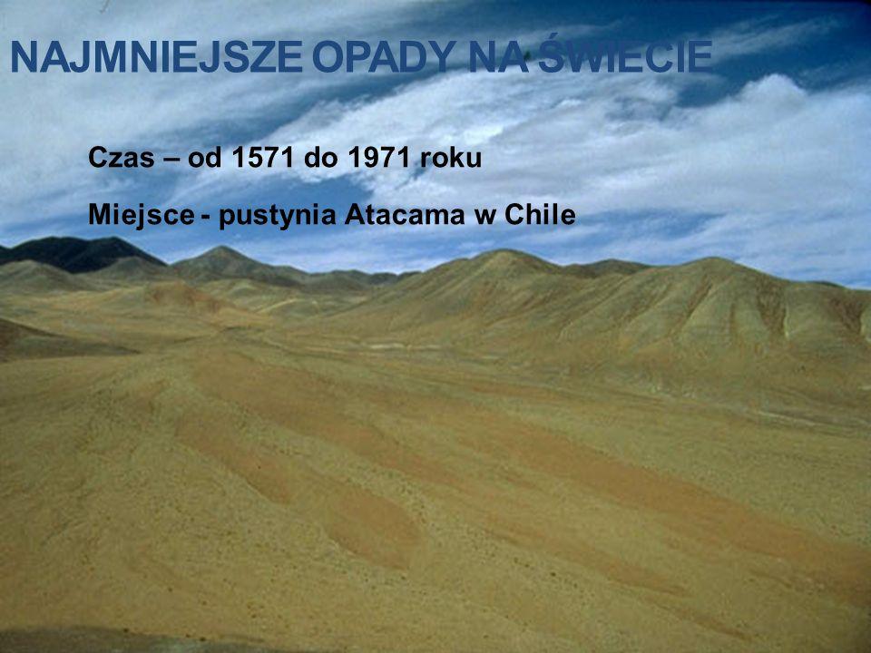 NAJMNIEJSZE OPADY NA ŚWIECIE Czas – od 1571 do 1971 roku Miejsce - pustynia Atacama w Chile