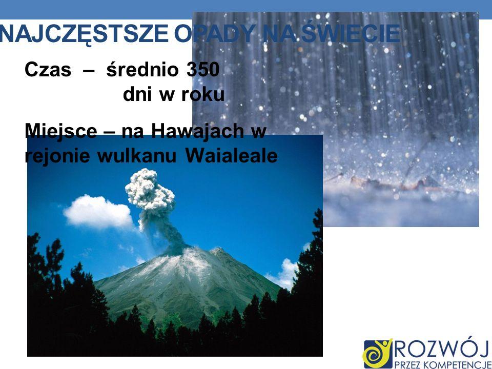 NAJCZĘSTSZE OPADY NA ŚWIECIE Czas – średnio 350 dni w roku Miejsce – na Hawajach w rejonie wulkanu Waialeale