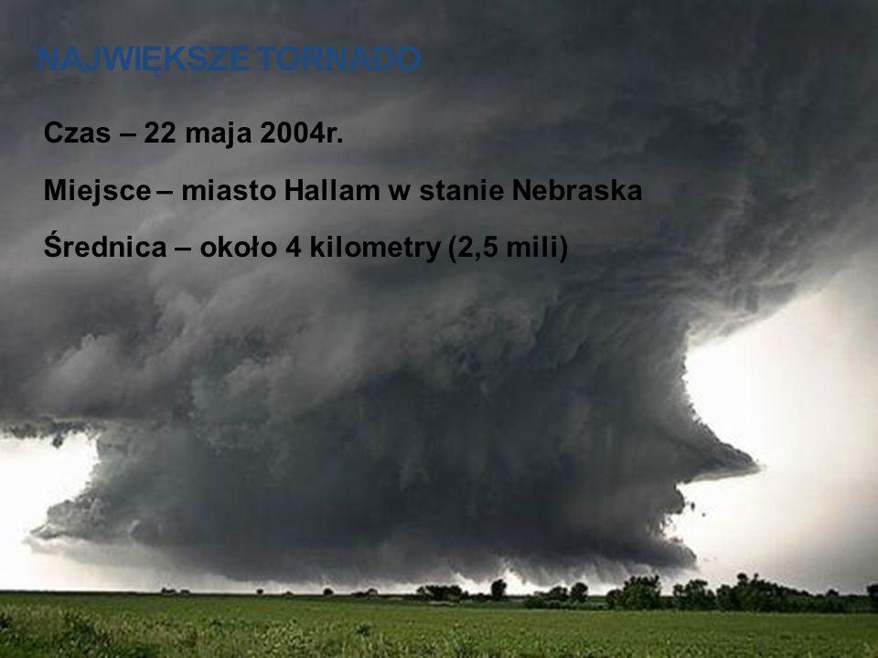 NAJWIĘKSZE TORNADO Czas – 22 maja 2004r. Miejsce – miasto Hallam w stanie Nebraska Średnica – około 4 kilometry (2,5 mili)