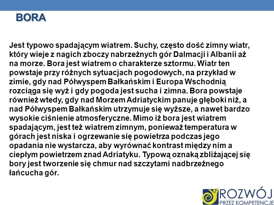 BORA Jest typowo spadającym wiatrem. Suchy, często dość zimny wiatr, który wieje z nagich zboczy nabrzeżnych gór Dalmacji i Albanii aż na morze. Bora