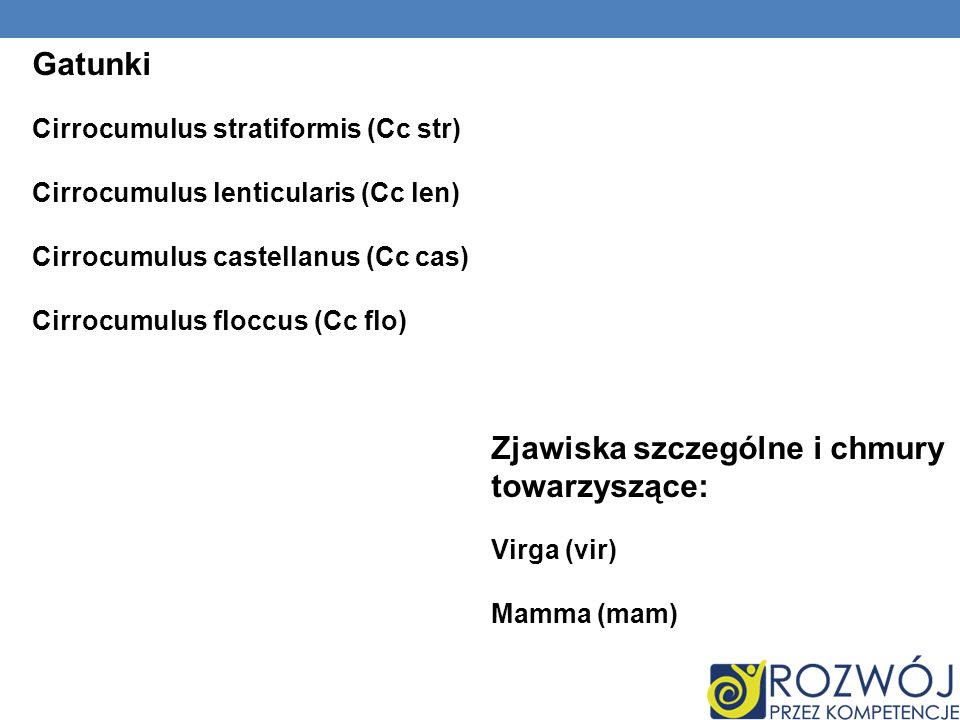 Gatunki Cirrocumulus stratiformis (Cc str) Cirrocumulus lenticularis (Cc len) Cirrocumulus castellanus (Cc cas) Cirrocumulus floccus (Cc flo) Zjawiska