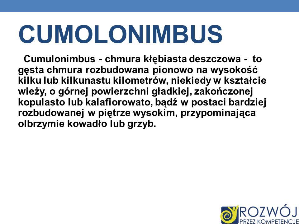 CUMOLONIMBUS Cumulonimbus - chmura kłębiasta deszczowa - to gęsta chmura rozbudowana pionowo na wysokość kilku lub kilkunastu kilometrów, niekiedy w k
