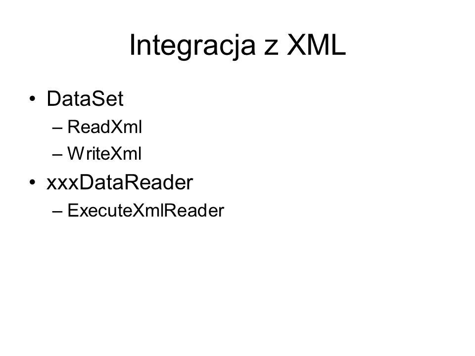 Integracja z XML DataSet –ReadXml –WriteXml xxxDataReader –ExecuteXmlReader