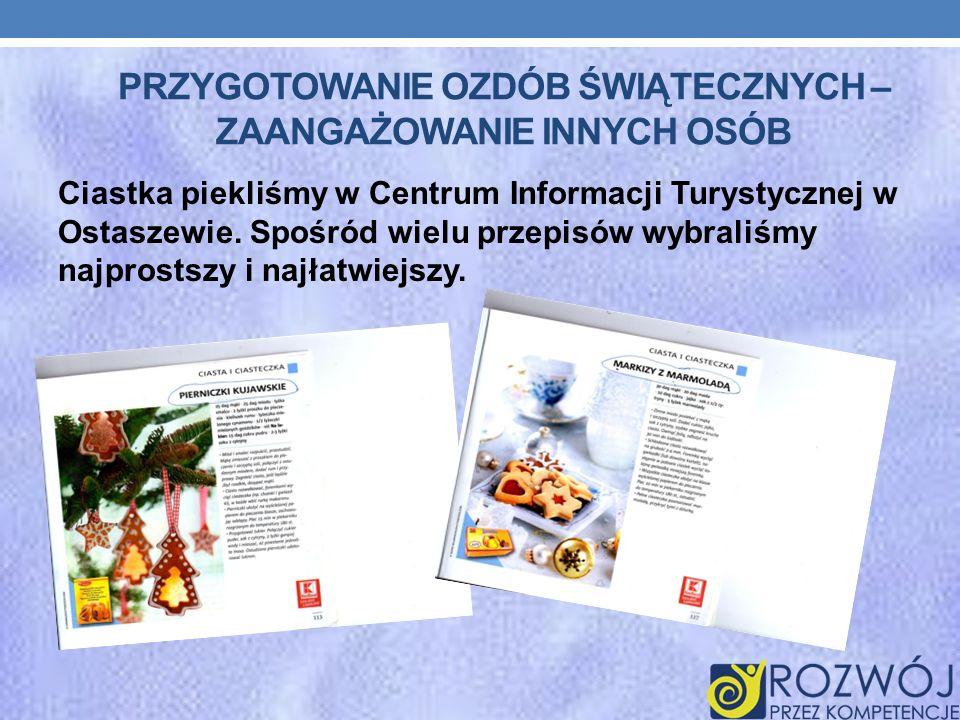 PRZYGOTOWANIE OZDÓB ŚWIĄTECZNYCH – ZAANGAŻOWANIE INNYCH OSÓB Ciastka piekliśmy w Centrum Informacji Turystycznej w Ostaszewie. Spośród wielu przepisów