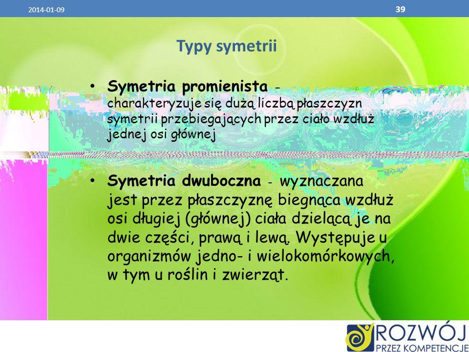 2014-01-09 39 Typy symetrii Symetria promienista - charakteryzuje się dużą liczbą płaszczyzn symetrii przebiegających przez ciało wzdłuż jednej osi gł