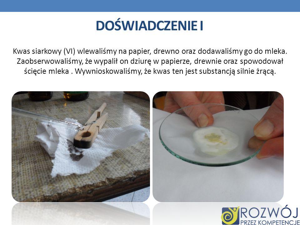 DOŚWIADCZENIE I Kwas siarkowy (VI) wlewaliśmy na papier, drewno oraz dodawaliśmy go do mleka. Zaobserwowaliśmy, że wypalił on dziurę w papierze, drewn