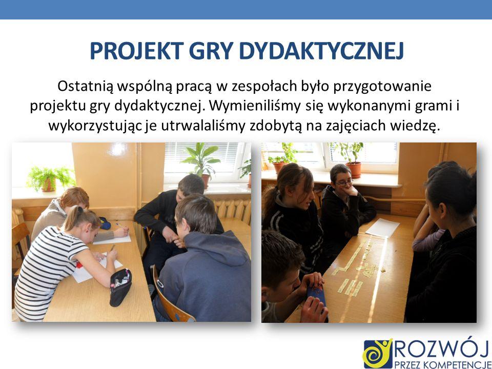 PROJEKT GRY DYDAKTYCZNEJ Ostatnią wspólną pracą w zespołach było przygotowanie projektu gry dydaktycznej. Wymieniliśmy się wykonanymi grami i wykorzys
