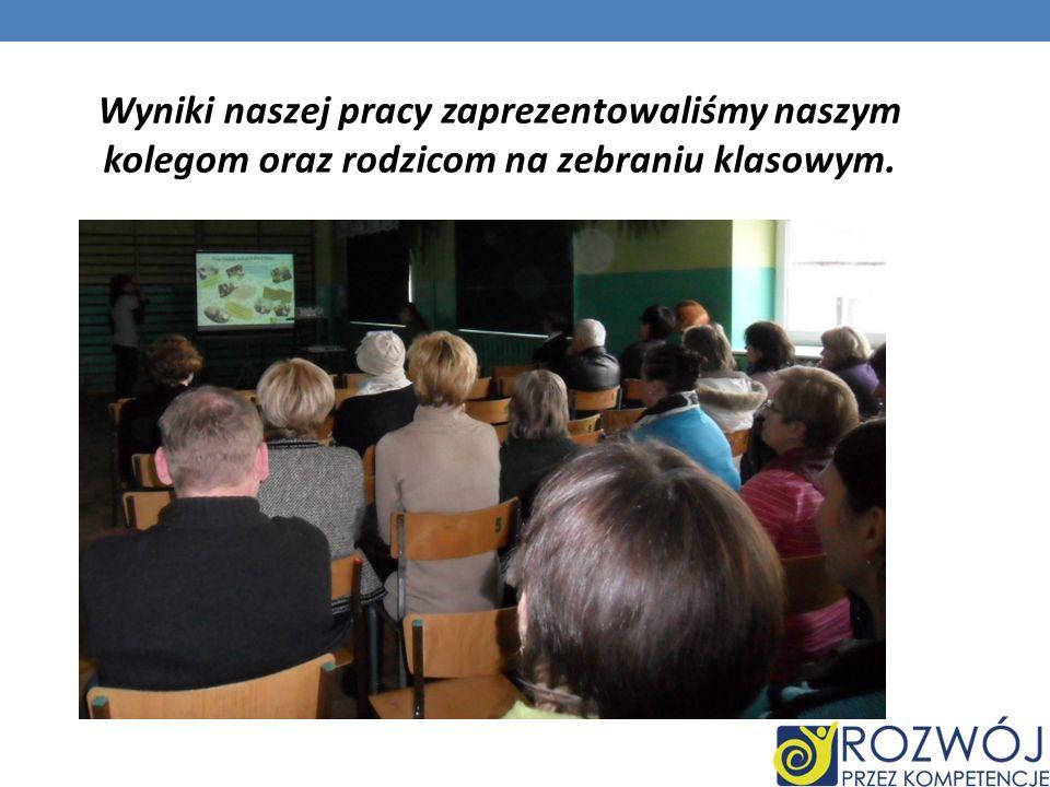 Wyniki naszej pracy zaprezentowaliśmy naszym kolegom oraz rodzicom na zebraniu klasowym.