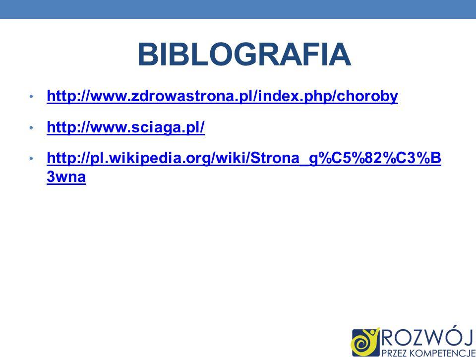 BIBLOGRAFIA http://www.zdrowastrona.pl/index.php/choroby http://www.sciaga.pl/ http://pl.wikipedia.org/wiki/Strona_g%C5%82%C3%B 3wna http://pl.wikipedia.org/wiki/Strona_g%C5%82%C3%B 3wna
