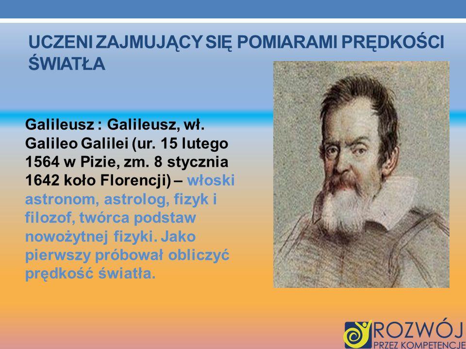 UCZENI ZAJMUJĄCY SIĘ POMIARAMI PRĘDKOŚCI ŚWIATŁA Galileusz : Galileusz, wł. Galileo Galilei (ur. 15 lutego 1564 w Pizie, zm. 8 stycznia 1642 koło Flor