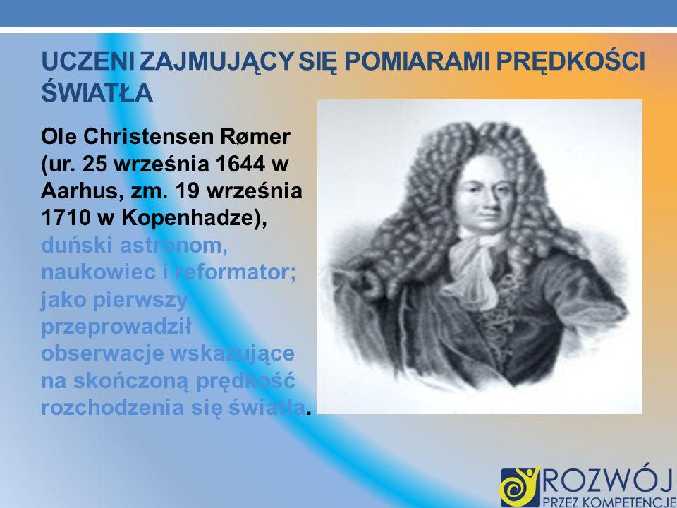 UCZENI ZAJMUJĄCY SIĘ POMIARAMI PRĘDKOŚCI ŚWIATŁA Ole Christensen Rømer (ur. 25 września 1644 w Aarhus, zm. 19 września 1710 w Kopenhadze), duński astr