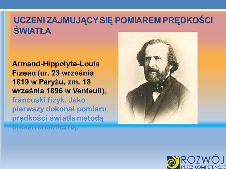 UCZENI ZAJMUJĄCY SIĘ POMIAREM PRĘDKOŚCI ŚWIATŁA Armand-Hippolyte-Louis Fizeau (ur. 23 września 1819 w Paryżu, zm. 18 września 1896 w Venteuil), francu