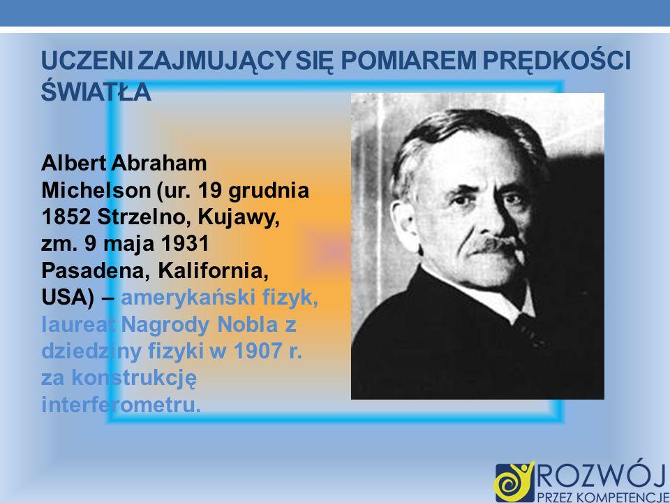 UCZENI ZAJMUJĄCY SIĘ POMIAREM PRĘDKOŚCI ŚWIATŁA Albert Abraham Michelson (ur. 19 grudnia 1852 Strzelno, Kujawy, zm. 9 maja 1931 Pasadena, Kalifornia,