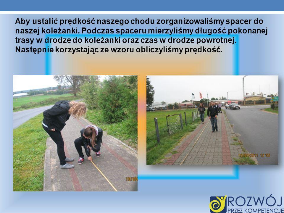 Aby ustalić prędkość naszego chodu zorganizowaliśmy spacer do naszej koleżanki. Podczas spaceru mierzyliśmy długość pokonanej trasy w drodze do koleża